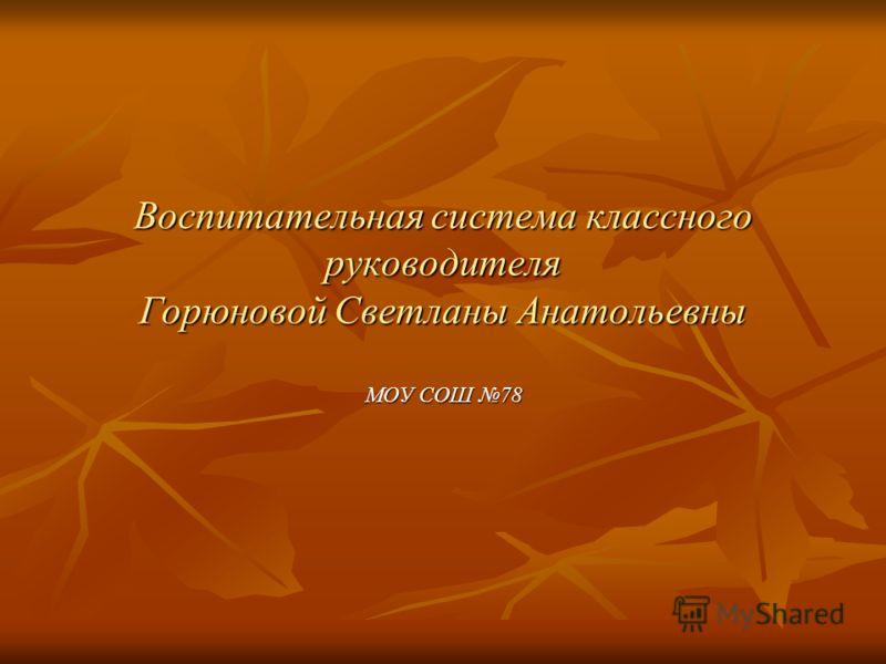 Воспитательная система классного руководителя Горюновой Светланы Анатольевны МОУ СОШ 78