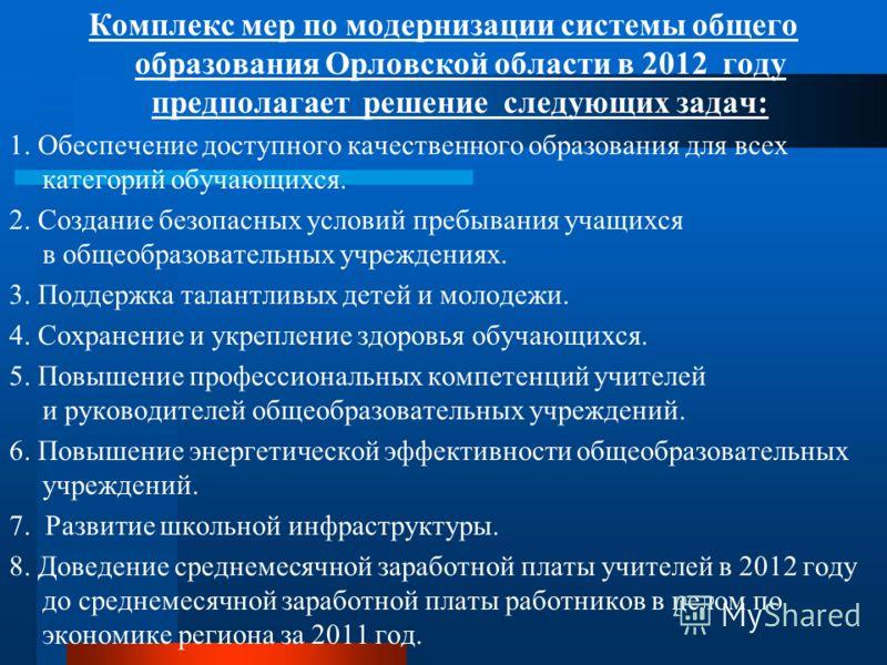 Комплекс мер по модернизации системы общего образования Орловской области в 2012 году предполагает решение следующих задач: 1. Обеспечение доступного качественного образования для всех категорий обучающихся. 2. Создание безопасных условий пребывания