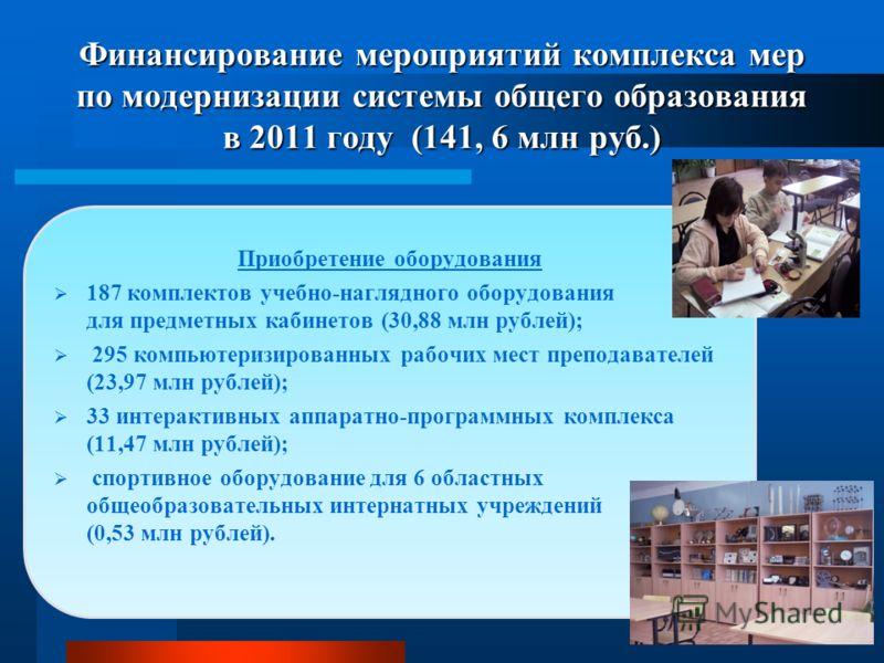 Финансирование мероприятий комплекса мер по модернизации системы общего образования в 2011 году (141, 6 млн руб.) Приобретение оборудования 187 комплектов учебно-наглядного оборудования для предметных кабинетов (30,88 млн рублей); 295 компьютеризиров