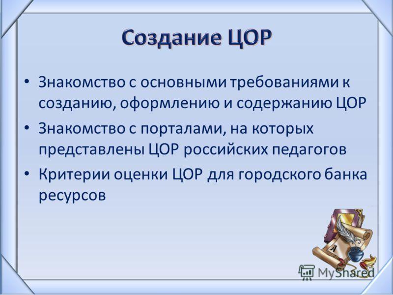 Знакомство с основными требованиями к созданию, оформлению и содержанию ЦОР Знакомство с порталами, на которых представлены ЦОР российских педагогов Критерии оценки ЦОР для городского банка ресурсов