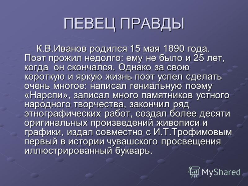 ПЕВЕЦ ПРАВДЫ К.В.Иванов родился 15 мая 1890 года. Поэт прожил недолго: ему не было и 25 лет, когда он скончался. Однако за свою короткую и яркую жизнь поэт успел сделать очень многое: написал гениальную поэму «Нарспи», записал много памятников устног