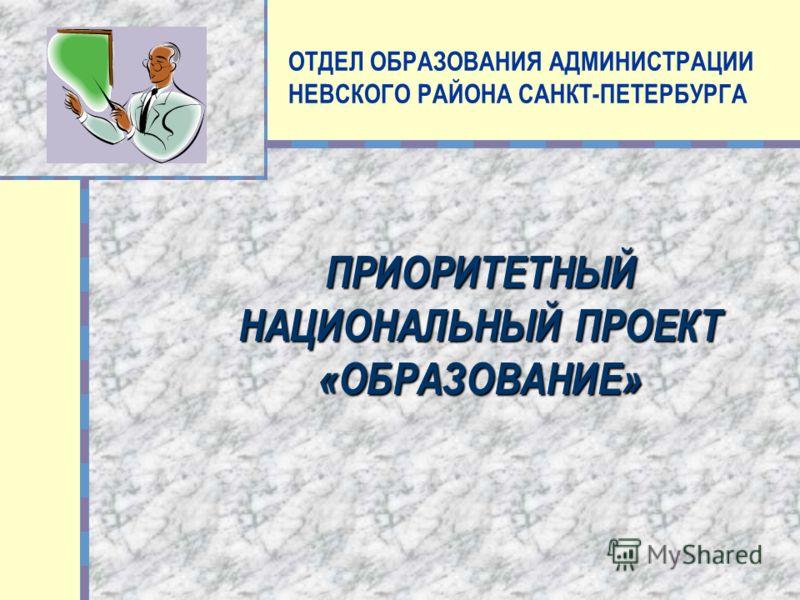 ОТДЕЛ ОБРАЗОВАНИЯ АДМИНИСТРАЦИИ НЕВСКОГО РАЙОНА САНКТ-ПЕТЕРБУРГА ПРИОРИТЕТНЫЙ НАЦИОНАЛЬНЫЙ ПРОЕКТ «ОБРАЗОВАНИЕ»
