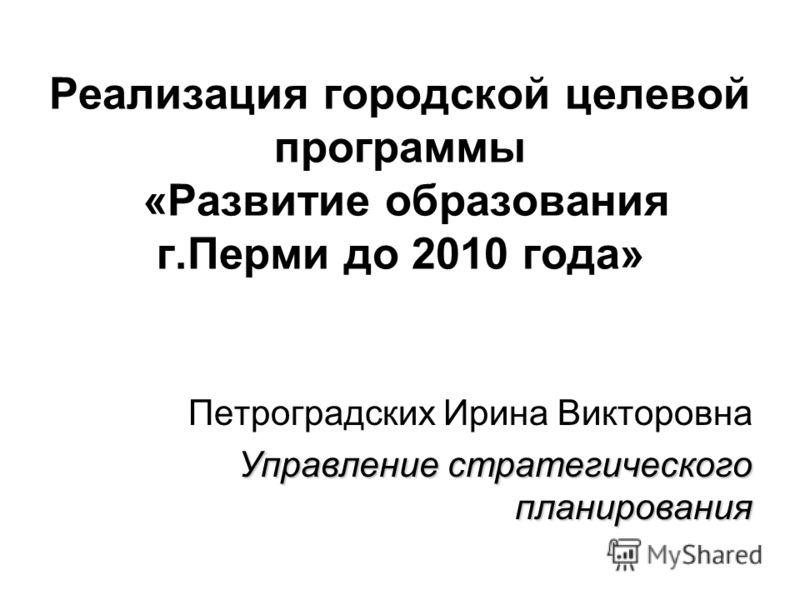 Реализация городской целевой программы «Развитие образования г.Перми до 2010 года» Петроградских Ирина Викторовна Управление стратегического планирования
