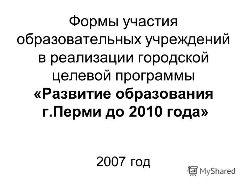 Формы участия образовательных учреждений в реализации городской целевой программы «Развитие образования г.Перми до 2010 года» 2007 год