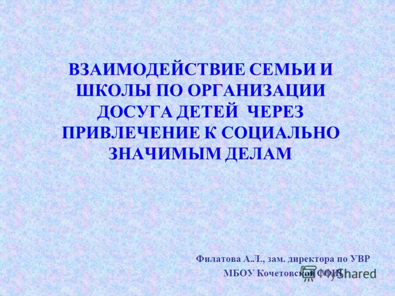 ВЗАИМОДЕЙСТВИЕ СЕМЬИ И ШКОЛЫ ПО ОРГАНИЗАЦИИ ДОСУГА ДЕТЕЙ ЧЕРЕЗ ПРИВЛЕЧЕНИЕ К СОЦИАЛЬНО ЗНАЧИМЫМ ДЕЛАМ Филатова А.Л., зам. директора по УВР МБОУ Кочетовской СОШ