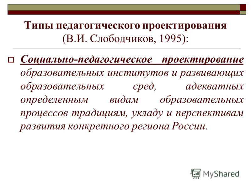 Типы педагогического проектирования (В.И. Слободчиков, 1995): Социально-педагогическое проектирование образовательных институтов и развивающих образовательных сред, адекватных определенным видам образовательных процессов традициям, укладу и перспекти