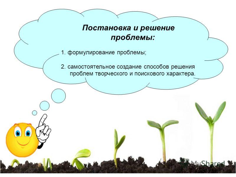 Постановка и решение проблемы: 1. формулирование проблемы; 2. самостоятельное создание способов решения проблем творческого и поискового характера.