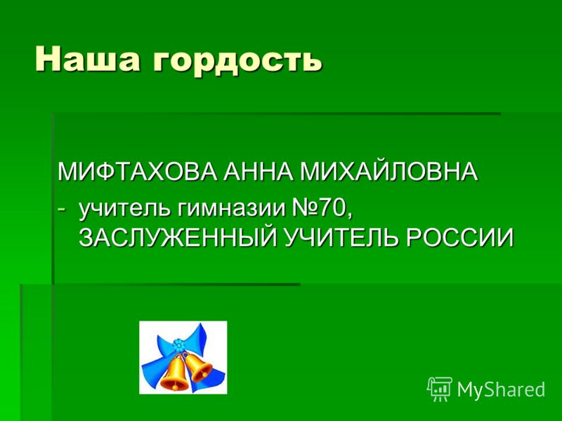 Наша гордость МИФТАХОВА АННА МИХАЙЛОВНА -учитель гимназии 70, ЗАСЛУЖЕННЫЙ УЧИТЕЛЬ РОССИИ