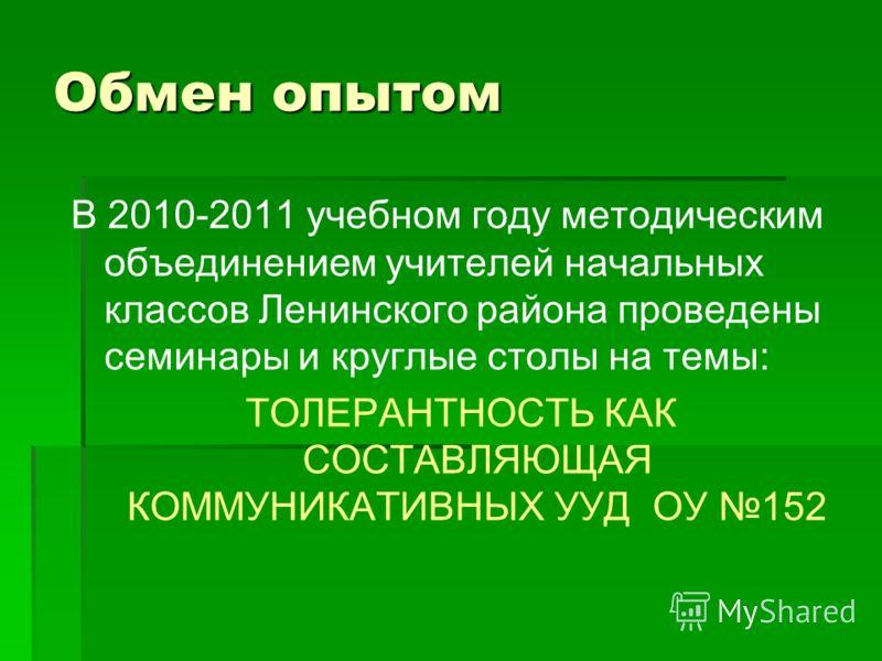 Обмен опытом В 2010-2011 учебном году методическим объединением учителей начальных классов Ленинского района проведены семинары и круглые столы на темы: ТОЛЕРАНТНОСТЬ КАК СОСТАВЛЯЮЩАЯ КОММУНИКАТИВНЫХ УУД ОУ 152