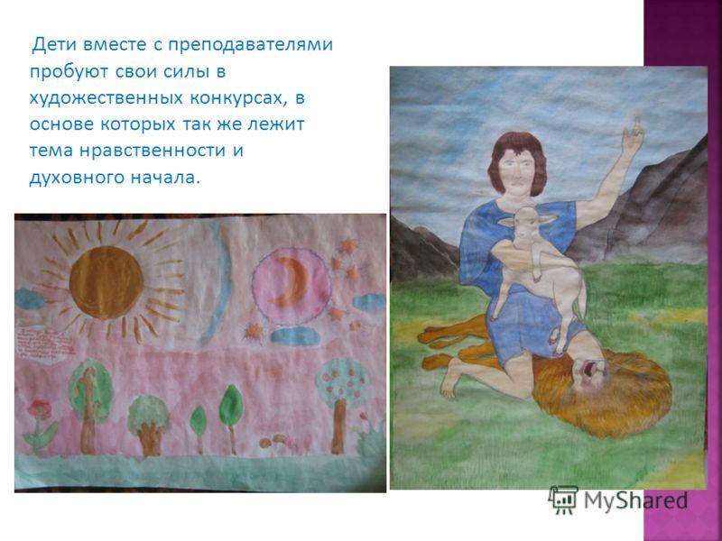 Дети вместе с преподавателями пробуют свои силы в художественных конкурсах, в основе которых так же лежит тема нравственности и духовного начала.