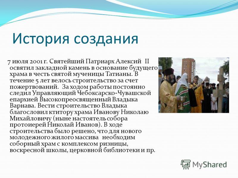 История создания 7 июля 2001 г. Святейший Патриарх Алексий II освятил закладной камень в основание будущего храма в честь святой мученицы Татианы. В течение 5 лет велось строительство за счет пожертвований. За ходом работы постоянно следил Управляющи