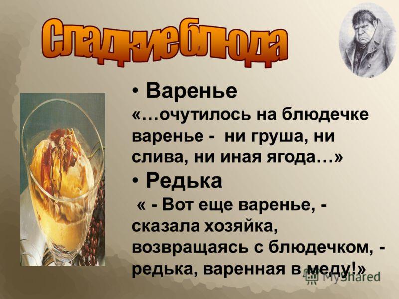 Варенье «…очутилось на блюдечке варенье - ни груша, ни слива, ни иная ягода…» Редька « - Вот еще варенье, - сказала хозяйка, возвращаясь с блюдечком, - редька, варенная в меду!»