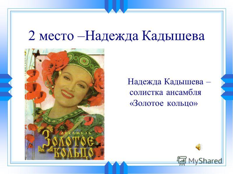 2 место –Надежда Кадышева Надежда Кадышева – солистка ансамбля «Золотое кольцо»