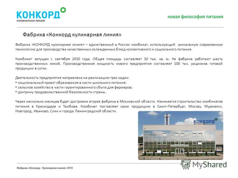 Фабрика «КОНКОРД кулинарная линия» – единственный в России комбинат, использующий уникальную современную технологию для производства качественных охлажденных блюд коллективного и социального питания. Комбинат запущен с сентября 2010 года. Общая площа