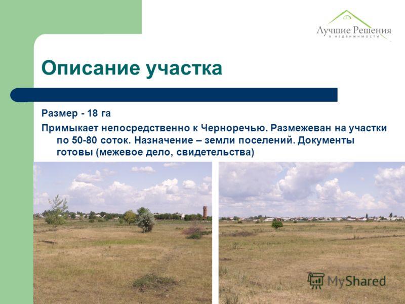 Описание участка Размер - 18 га Примыкает непосредственно к Черноречью. Размежеван на участки по 50-80 соток. Назначение – земли поселений. Документы готовы (межевое дело, свидетельства)