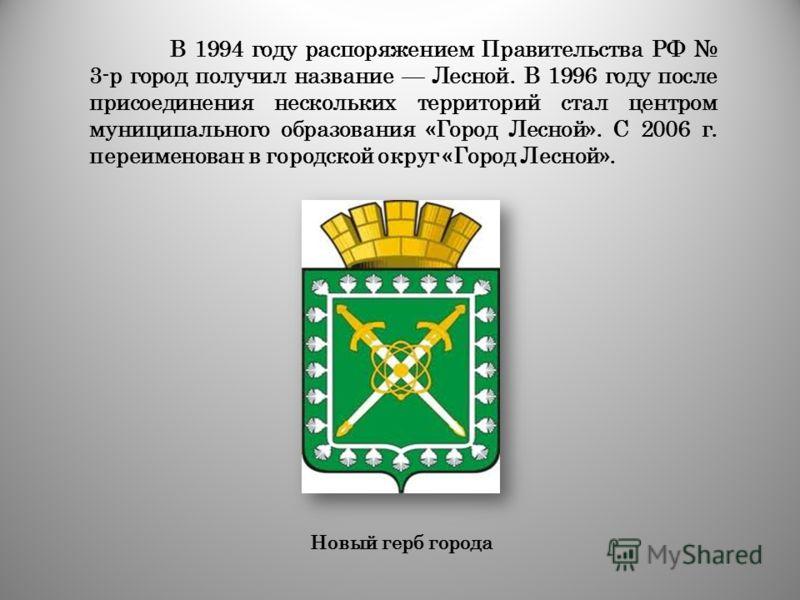 В 1994 году распоряжением Правительства РФ 3-р город получил название Лесной. В 1996 году после присоединения нескольких территорий стал центром муниципального образования «Город Лесной». С 2006 г. переименован в городской округ «Город Лесной». Новый