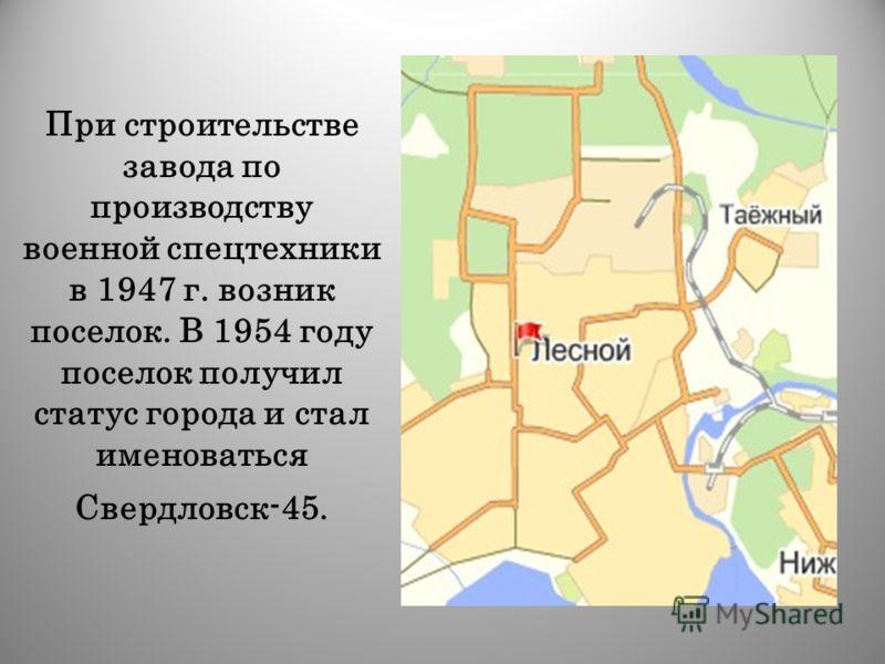 При строительстве завода по производству военной спецтехники в 1947 г. возник поселок. В 1954 году поселок получил статус города и стал именоваться Свердловск-45.