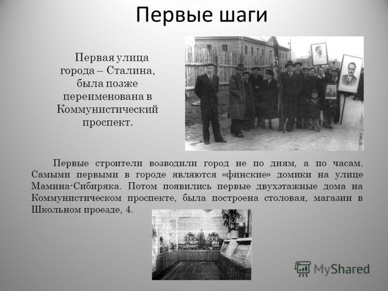Первые шаги Первая улица города – Сталина, была позже переименована в Коммунистический проспект. Первые строители возводили город не по дням, а по часам. Самыми первыми в городе являются «финские» домики на улице Мамина-Сибиряка. Потом появились перв