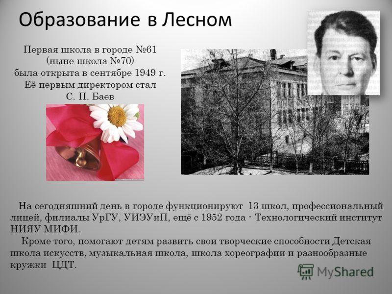 Образование в Лесном Первая школа в городе 61 (ныне школа 70) была открыта в сентябре 1949 г. Её первым директором стал С. П. Баев На сегодняшний день в городе функционируют 13 школ, профессиональный лицей, филиалы УрГУ, УИЭУиП, ещё с 1952 года - Тех
