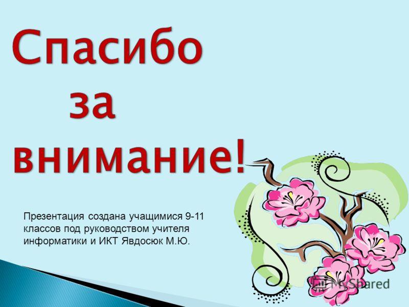 Презентация создана учащимися 9-11 классов под руководством учителя информатики и ИКТ Явдосюк М.Ю.