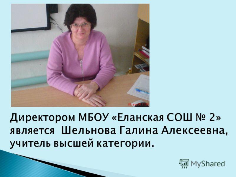 Директором МБОУ «Еланская СОШ 2» является Шельнова Галина Алексеевна, учитель высшей категории.