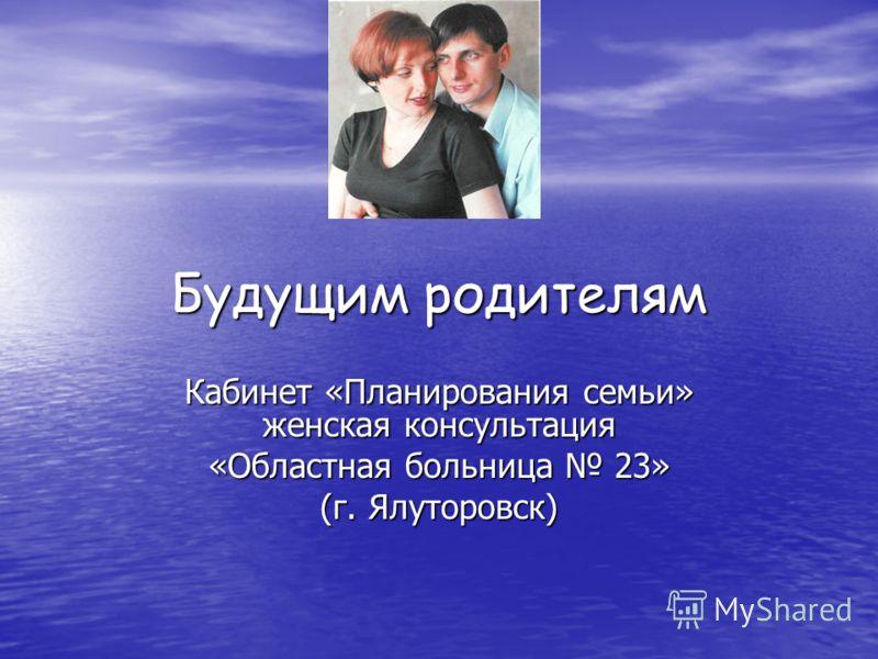 Будущим родителям Кабинет «Планирования семьи» женская консультация «Областная больница 23» (г. Ялуторовск)