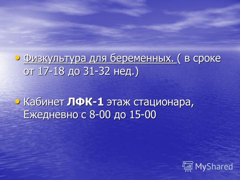 Физкультура для беременных. ( в сроке от 17-18 до 31-32 нед.) Физкультура для беременных. ( в сроке от 17-18 до 31-32 нед.) Кабинет ЛФК-1 этаж стационара, Ежедневно с 8-00 до 15-00 Кабинет ЛФК-1 этаж стационара, Ежедневно с 8-00 до 15-00