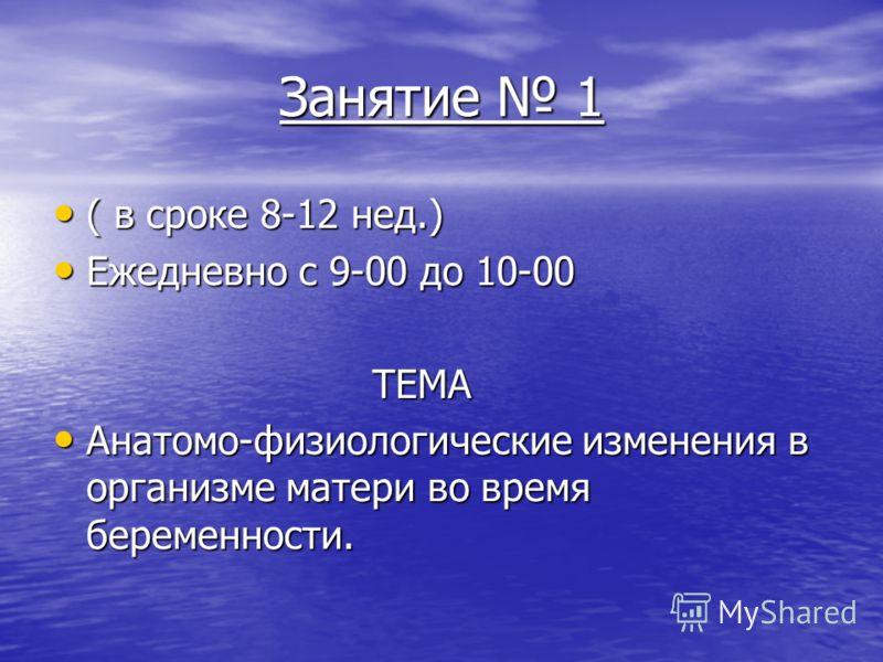 Занятие 1 ( в сроке 8-12 нед.) ( в сроке 8-12 нед.) Ежедневно с 9-00 до 10-00 Ежедневно с 9-00 до 10-00 ТЕМА ТЕМА Анатомо-физиологические изменения в организме матери во время беременности. Анатомо-физиологические изменения в организме матери во врем