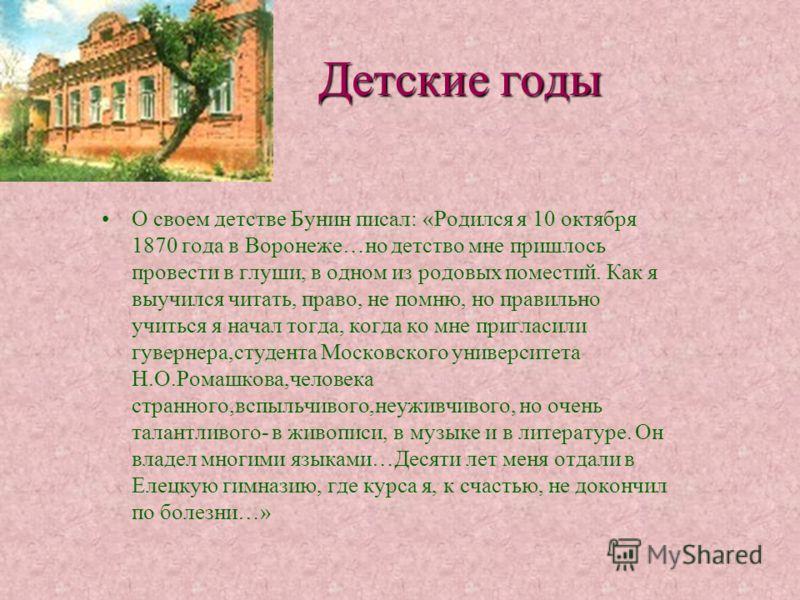 Детские годы О своем детстве Бунин писал: «Родился я 10 октября 1870 года в Воронеже…но детство мне пришлось провести в глуши, в одном из родовых поместий. Как я выучился читать, право, не помню, но правильно учиться я начал тогда, когда ко мне пригл