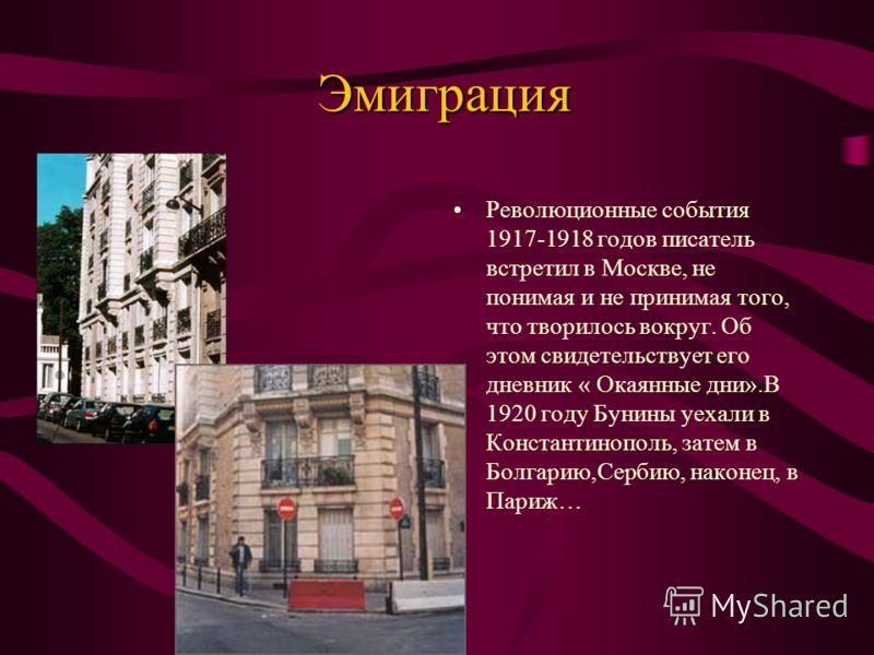 Эмиграция Революционные события 1917-1918 годов писатель встретил в Москве, не понимая и не принимая того, что творилось вокруг. Об этом свидетельствует его дневник « Окаянные дни».В 1920 году Бунины уехали в Константинополь, затем в Болгарию,Сербию,