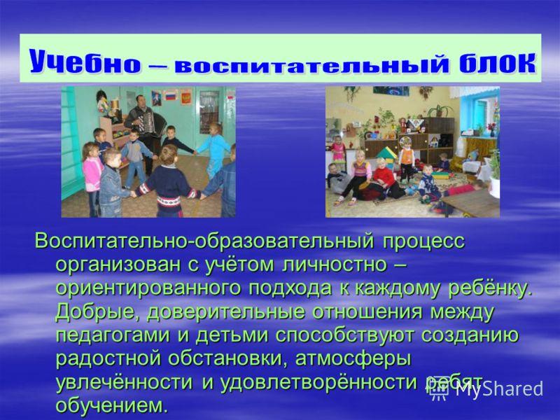Воспитательно-образовательный процесс организован с учётом личностно – ориентированного подхода к каждому ребёнку. Добрые, доверительные отношения между педагогами и детьми способствуют созданию радостной обстановки, атмосферы увлечённости и удовлетв
