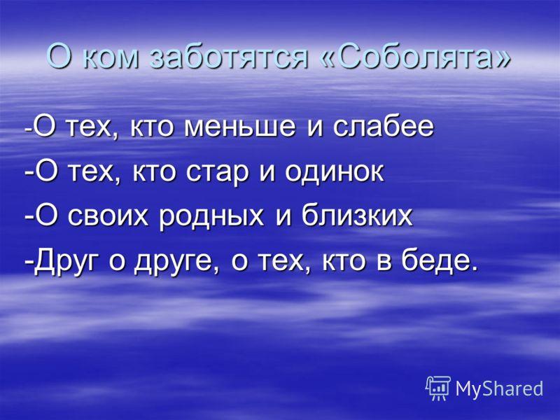 О ком заботятся «Соболята» - О тех, кто меньше и слабее -О тех, кто стар и одинок -О своих родных и близких -Друг о друге, о тех, кто в беде.