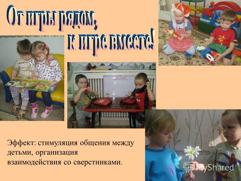 Эффект: стимуляция общения между детьми, организация взаимодействия со сверстниками.