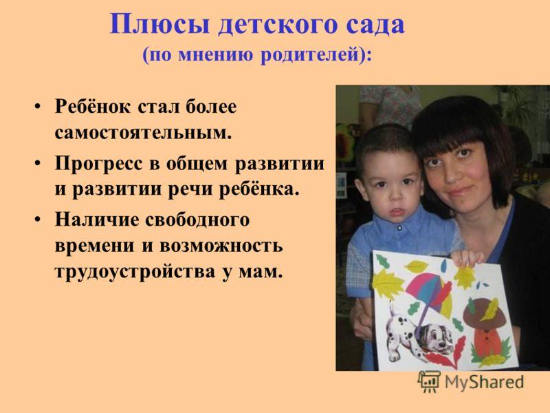 Плюсы детского сада (по мнению родителей): Ребёнок стал более самостоятельным. Прогресс в общем развитии и развитии речи ребёнка. Наличие свободного времени и возможность трудоустройства у мам.