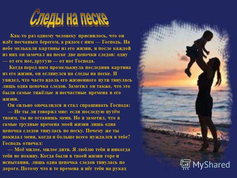 Как-то раз одному человеку приснилось, что он идёт песчаным берегом, а рядом с ним Господь. На небе мелькали картины из его жизни, и после каждой из них он замечал на песке две цепочки следов: одну от его ног, другую от ног Господа. Когда перед ним п