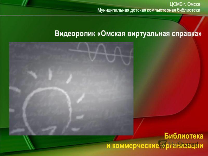 ЦСМБ г. Омска Муниципальная детская компьютерная библиотека Библиотека и коммерческие организации Видеоролик «Омская виртуальная справка»