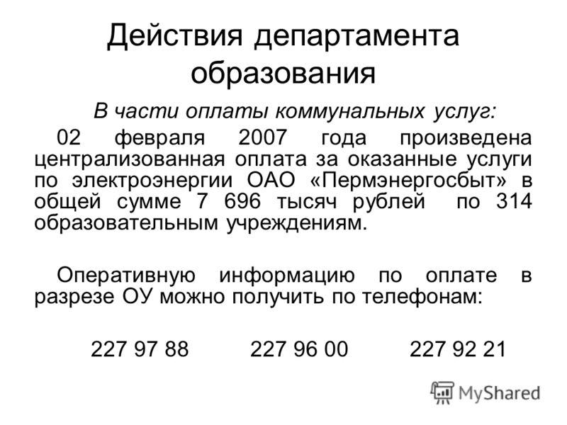 Действия департамента образования В части оплаты коммунальных услуг: 02 февраля 2007 года произведена централизованная оплата за оказанные услуги по электроэнергии ОАО «Пермэнергосбыт» в общей сумме 7 696 тысяч рублей по 314 образовательным учреждени