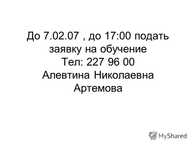 До 7.02.07, до 17:00 подать заявку на обучение Тел: 227 96 00 Алевтина Николаевна Артемова