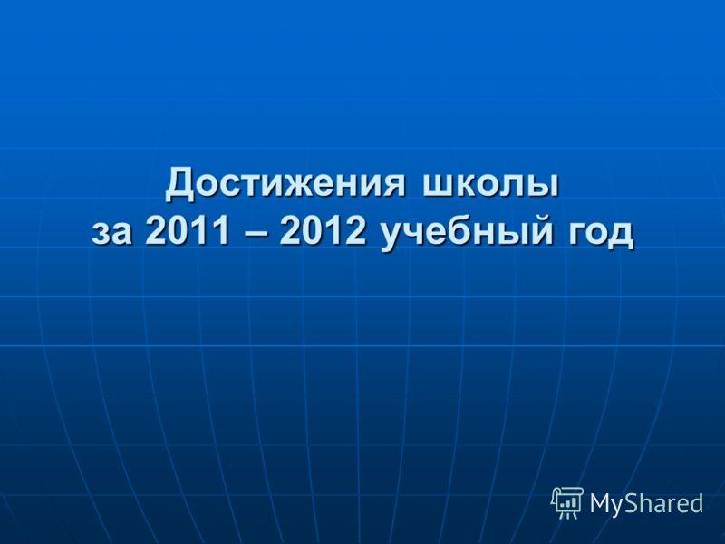 Достижения школы за 2011 – 2012 учебный год