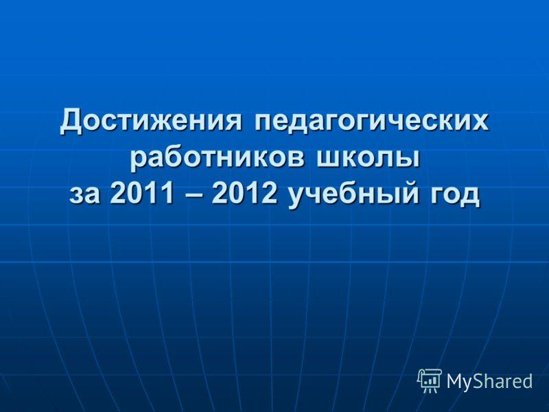 Достижения педагогических работников школы за 2011 – 2012 учебный год