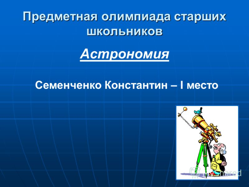 Предметная олимпиада старших школьников Астрономия Семенченко Константин – I место
