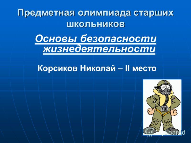 Предметная олимпиада старших школьников Основы безопасности жизнедеятельности Корсиков Николай – II место
