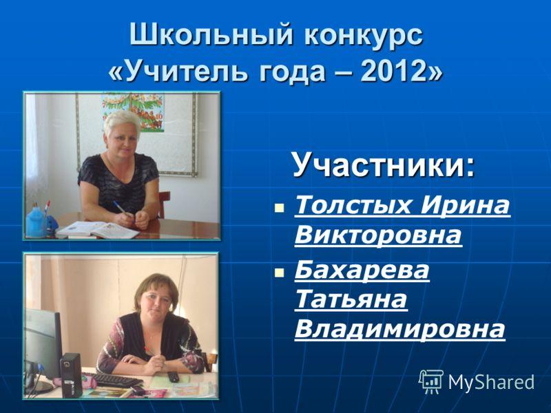 Школьный конкурс «Учитель года – 2012» Участники: Толстых Ирина Викторовна Бахарева Татьяна Владимировна