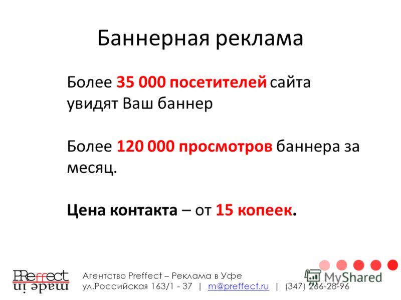 Баннерная реклама Агентство Preffect – Реклама в Уфе ул.Российская 163/1 - 37 | m@preffect.ru | (347) 266-28-96m@preffect.ru Более 35 000 посетителей сайта увидят Ваш баннер Более 120 000 просмотров баннера за месяц. Цена контакта – от 15 копеек.