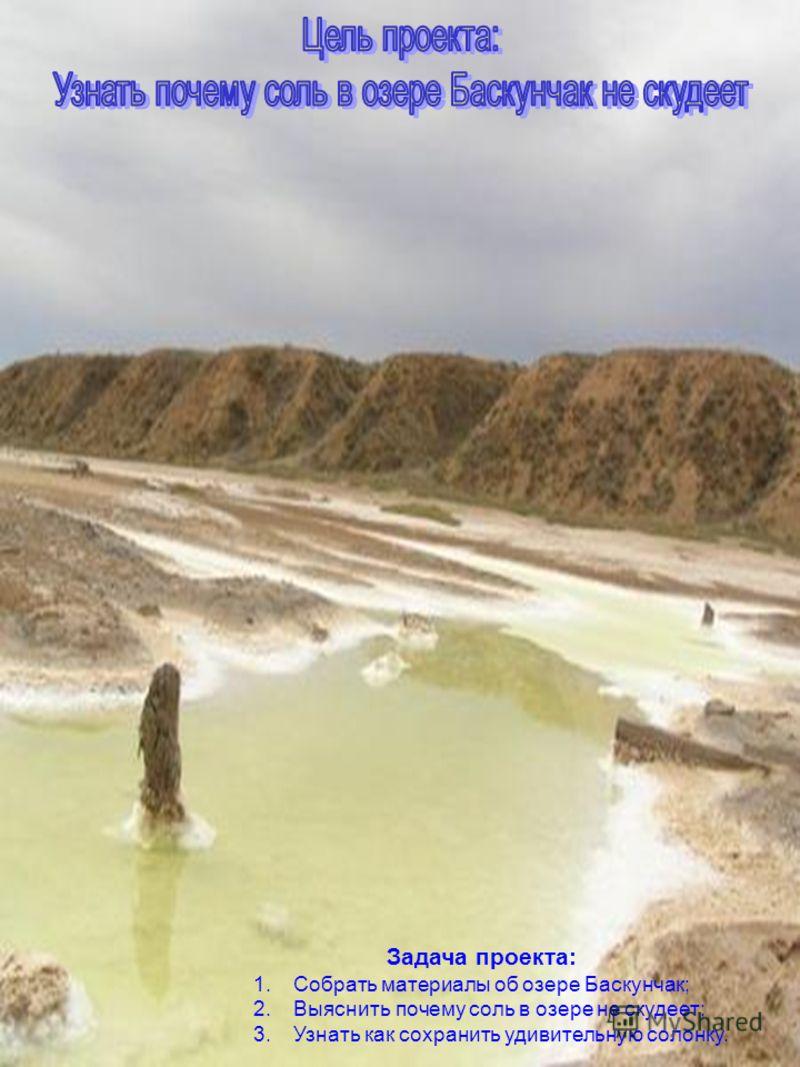 Задача проекта: 1.Собрать материалы об озере Баскунчак; 2.Выяснить почему соль в озере не скудеет; 3.Узнать как сохранить удивительную солонку.