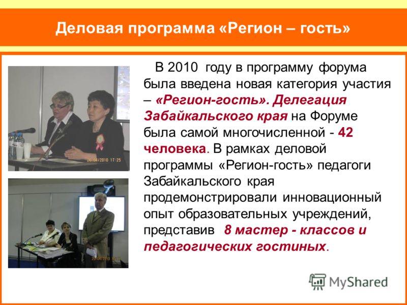 Деловая программа «Регион – гость» В 2010 году в программу форума была введена новая категория участия – «Регион-гость». Делегация Забайкальского края на Форуме была самой многочисленной - 42 человека. В рамках деловой программы «Регион-гость» педаго