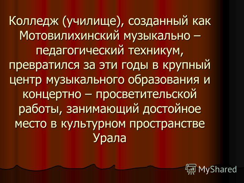 Колледж (училище), созданный как Мотовилихинский музыкально – педагогический техникум, превратился за эти годы в крупный центр музыкального образования и концертно – просветительской работы, занимающий достойное место в культурном пространстве Урала
