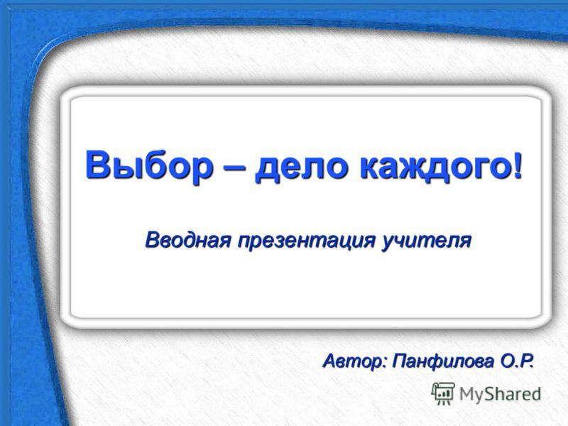 Выбор – дело каждого ! Вводная презентация учителя Автор: Панфилова О.Р.
