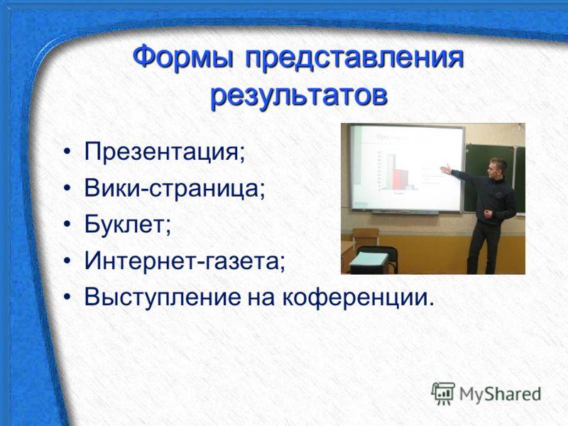 Формы представления результатов Презентация; Вики-страница; Буклет; Интернет-газета; Выступление на коференции.