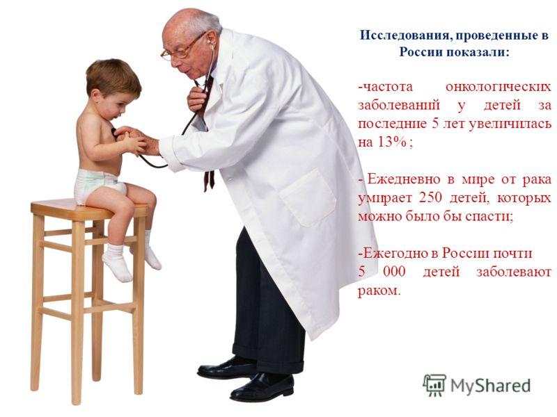 Исследования, проведенные в России показали: -частота онкологических заболеваний у детей за последние 5 лет увеличилась на 13% ; - Ежедневно в мире от рака умирает 250 детей, которых можно было бы спасти; -Ежегодно в России почти 5 000 детей заболева